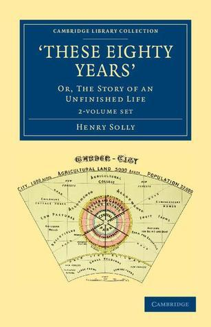 These Eighty Years 2 Volume Set: Or, the Story of an Unfinished Life  by  Henry Solly