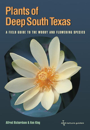 Plants of Deep South Texas: A Field Guide to the Woody and Flowering Species Alfred Richardson
