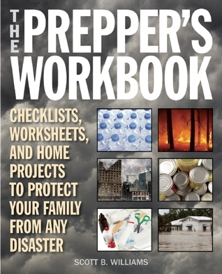 The Preppers Workbook: Checklists, Worksheets, and Home Projects to Protect Your Family from Any Disaster Scott B. Williams