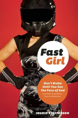 Fast Girl : Dont Brake Until You See the Face of God and Other Good Advice from the Racetrack Ingrid Steffensen