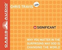 inSignificant (Library Edition): Why You Matter in the Surprising Way God Is Changing the World