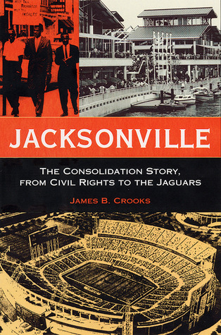 Jacksonville: The Consolidation Story, from Civil Rights to the Jaguars James B. Crooks