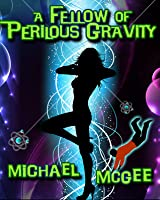 A Fellow of Perilous Gravity - [a scifi comedy of dangerous proportions]