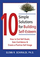 10 Simple Solutions for Building Self-Esteem: How to End Self-Doubt, Gain Confidence, & Create a Positive Self-Image