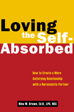 Loving the Self-Absorbed: How to Create a More Satisfying Relationship with a Narcissistic Partner Nina W. Brown