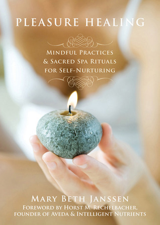 Pleasure Healing: Mindful Practices and Sacred Spa Rituals for Self-Nurturing Mary Beth Janssen