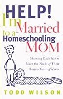 Help! I'm Married to a Homeschooling Mom: Showing Dads How to Meet the Needs of Their Homeschooling Wives