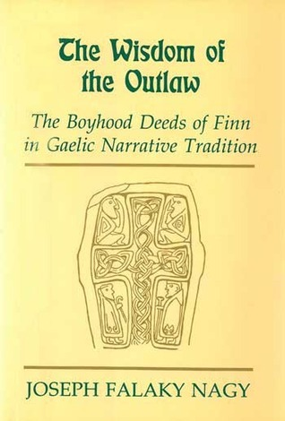The Wisdom of the Outlaw: The Boyhood Deeds of Finn in Gaelic Narrative Tradition Joseph Falaky Nagy