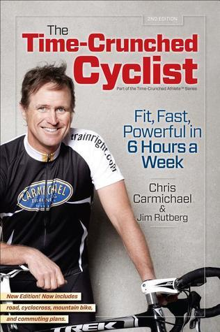 The Time-Crunched Cyclist, 2nd Ed.: Fit, Fast, Powerful in 6 Hours a Week  by  Chris Carmichael