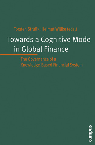Towards a Cognitive Mode in Global Finance?: The Governance of a Knowledge-Based Financial System  by  Torsten Strulik