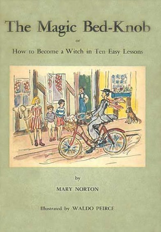 The Magic Bed-Knob: Or How to Become a Witch in Ten Easy Lessons Mary Norton