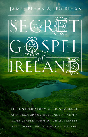 The Secret Gospel of Ireland: The Untold Story of How Science and Democracy Descended from a Remarkable Form of Christianity That Developed in Ancient Ireland  by  James Behan