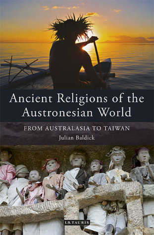 Ancient Religions of the Austronesian World: From Australasia to Taiwan  by  Julian Baldick