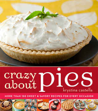 Crazy About Pies: More than 150 Sweet & Savory Recipes for Every Occasion Krystina Castella