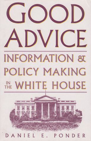 Good Advice: Information and Policy Making in the White House Daniel E. Ponder