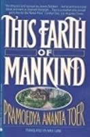 "this earth of mankind Librarything review user review - theonearmedcrab - librarything ""this earth of this mankind"" (1975) is the first of the buru quartet of historical novels written by indonesian author pramoedya ananta toer."