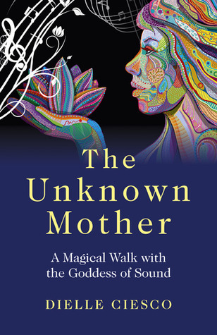 The Unknown Mother: A Magical Walk with the Goddess of Sound  by  Dielle Ciesco