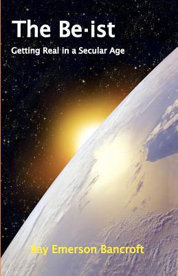 The Be-Ist: Getting Real in a Secular Age Bay Emerson Bancroft