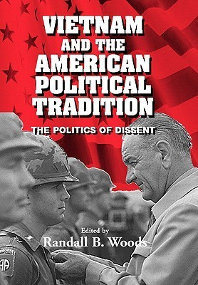 Vietnam And The American Political Tradition: The Politics Of Dissent  by  Randall B. Woods