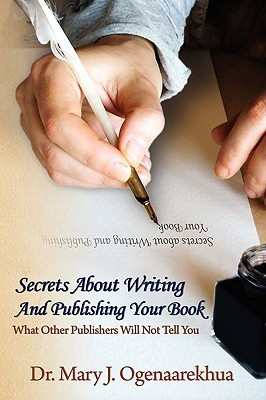 Secrets about Writing and Publishing Your Book: What Other Publishers Will Not Tell You Mary J. Ogenaarekhua