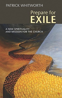 Prepare for Exile: A New Spirituality and Mission for the Church  by  Patrick Whitworth