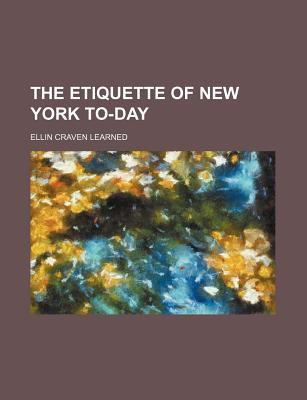 The Etiquette of New York To-Day Ellin T. Craven Learned