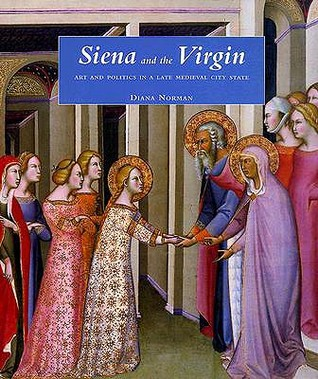 Siena and the Virgin: Art and Politics in a Late Medieval City State  by  Diana  Norman