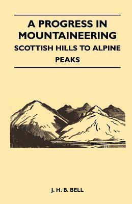 A Progress in Mountaineering - Scottish Hills to Alpine Peaks J. H. B. Bell