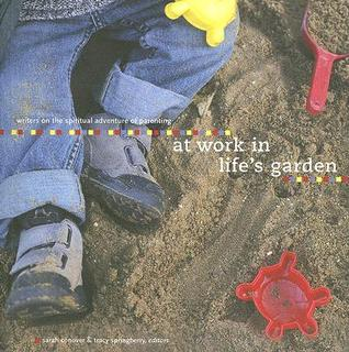 At Work in Lifes Garden: Writers on the Spiritual Adventure of Parenting Sarah Conover