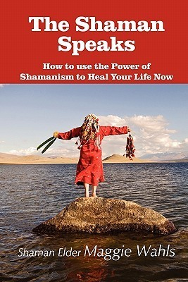 The Shaman Speaks: How to Use the Power of Shamanism to Heal Your Life Now Maggie Wahls