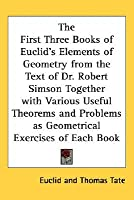 The First Three Books of Euclid's Elements of Geometry from the Text of Dr. Robert Simson Together with Various Useful Theorems and Problems as Geomet