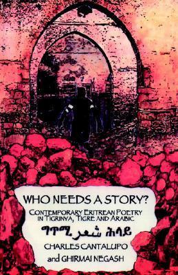 Who Needs a Story? Contemporary Eritrean Poetry in Tigrinya, Tigre and Arabic  by  Charles Cantalupo