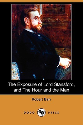 The Exposure of Lord Stansford, and the Hour and the Man  by  Robert Barr