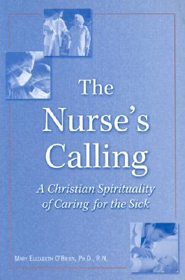 The Nurses Calling: A Christian Spirituality of Caring for the Sick  by  Mary Elizabeth OBrien