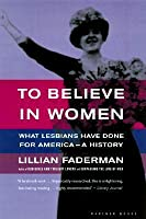 To Believe in Women : What Lesbians Have Done for America