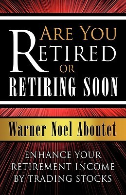 Are You Retired or Retiring Soon?: Enhance Your Retirement Income  by  Trading Stocks by Warner Noel Aboutet