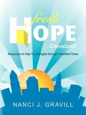 Fresh Hope ... Cleveland: Resources to Help You Navigate Through Unsettled Times  by  Nanci J. Gravill
