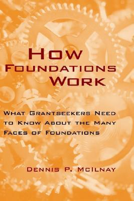 How Foundations Work: What Grantseekers Need to Know about the Many Faces of Foundations Dennis P. McIlnay