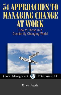 54 Approaches to Managing Change at Work  by  Michael Wash