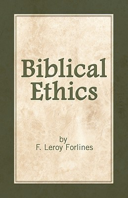 Biblical Ethics: Ethics for Happier Living  by  F. Leroy Forlines