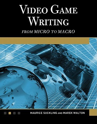 Video Game Writing: From Macro to Micro  by  Maurice Suckling