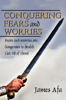 Conquering Fears and Worries: How to Deal with Fears and Worries James Afa