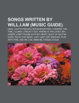 Songs Written Will.i.am: Boom Boom Pow, I Gotta Feeling, Shut Up, Fergalicious, My Humps, Dont Phunk With My Heart, Where Is the Love? by Books LLC