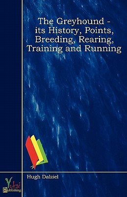 The Greyhound - Its History, Points, Breeding, Rearing, Training and Running  by  Hugh Dalziel