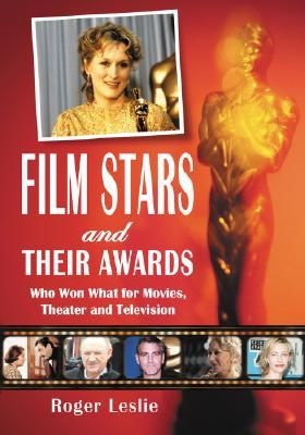 Film Stars and Their Awards: Who Won What for Movies, Theater and Television Roger Leslie