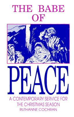 The Babe of Peace: A Contemporary Service for the Christmas Season  by  Ruthanne Kelchner Cochran