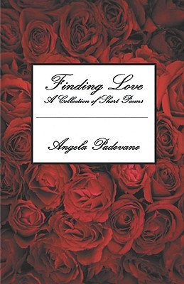 Finding Love: A Collection of Short Poems Angela Padovano