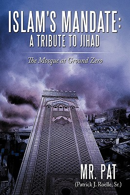Islams Mandate: A Tribute to Jihad: The Mosque at Ground Zero  by  Mr. Pat