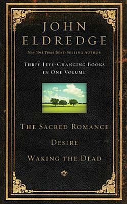 The Sacred Romance, Desire, and Waking the Dead (Three Life Changing Books in One Volume)  by  John Eldredge