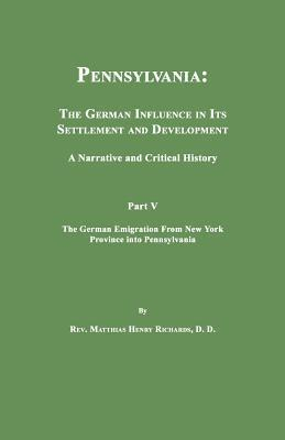 Pennsylvania: The German Influence in Its Settlement and Development. a Narrative and Critical History. Part V. the German Emigratio Matthias Henry Richards